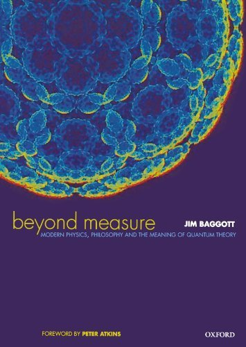 Beyond Measure: Modern Physics, Philosophy, and the Meaning of Quantum Theory 1st edition by Baggott, Jim (2004) Paperback