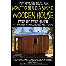 Tiny House Builder - How to Build a Simple Wooden House - Step By Step Guide With Over 100 Pictures and Plans (English Edition)
