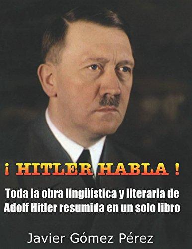 ¡ HITLER HABLA !: Toda la obra lingüística y literaria de Adolf Hitler resumida en un sólo libro (corregido junio 2017)