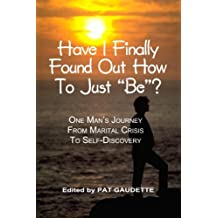 Have I Finally Found Out How To Just Be? One Mans Journey From Marital Crisis To Self-Discovery