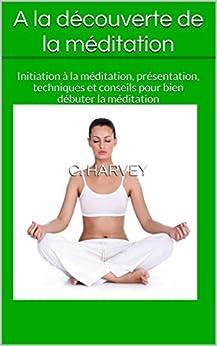 A la découverte de la méditation: Initiation à la méditation, présentation, techniques et conseils pour bien débuter la méditation par [Harvey, C.]
