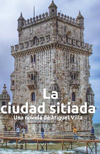 La Ciudad Sitiada: Una novela de Miguel Villa por Miguel Villa