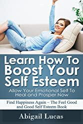 Learn How To Boost Your Self Esteem - Allow Your Emotional Self To Heal and Prosper Now: Find Happiness Again - The Feel Good and Good Self Esteem Book