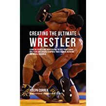 Creating the Ultimate Wrestler: Learn the Secrets and Tricks Used by the Best Professional Wrestlers and Coaches to Improve Your Strength, Nutrition, and Mental Toughness (English Edition)