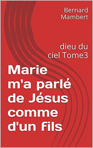 Marie m'a parlé de Jésus comme d'un fils: dieu du ciel Tome3
