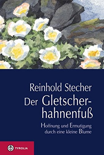 Image of Der Gletscherhahnenfuß: Hoffnung und Ermutigung durch eine kleine Blume. Mit Aquarellen des Autors und einer Würdigung von Reinhold Stecher durch Bischof Manfred Scheuer