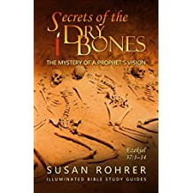 Secrets of the Dry Bones: Ezekiel 37:1-14 - The Mystery of a Prophet's Vision (Illuminated Bible Study Guides Series Book 4) (English Edition)