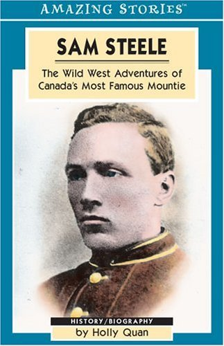Sam Steele: The Wild West Adventures of Canada's Most Famous Mountie (Amazing Stories) by Holly Quan (2003-01-01)