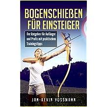 Bogenschießen für Einsteiger - Der Ratgeber für Anfänger und Profis mit praktischen Trainingstipps  (Recurvebogen, intuitives Bogenschießen, trainings- und wissenschaftliche Grundlagen, Bogensport)