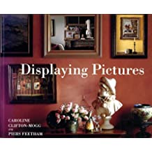 Displaying Pictures: A Complete Guide to Framing, Arranging and Lighting Paintings, Prints and Photographs (Mitchell Beazley Interiors)