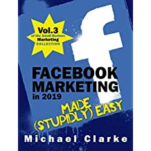 Facebook Marketing in 2019 Made (Stupidly) Easy   How to Achieve Facebook Business Awesomeness: (Vol.3 of the Small Business Marketing Collection) (Punk Rock Marketing Collection) (English Edition)