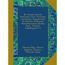 M. Annæi Lucani Pharsalia: Cum Varietate Lectionum Argumentis Et Selectis Variorum Adnotationibus Quibus Suas, Volume 2,part 2