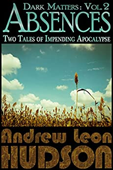 Dark Matters: Absences: Two Tales of Impending Apocalypse (English Edition) par [Hudson, Andrew Leon]