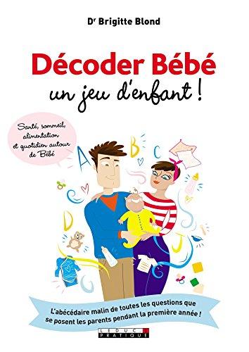 Décoder Bébé, un jeu d'enfant !: L'abécédaire malin de toutes les questions que se posent les parents pendant la première année ! (PARENTING) par Brigitte Blond