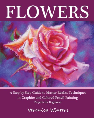 Flowers: A Step-By-Step Guide to Master Realist Techniques in Graphite and Colored Pencil Painting: Drawing Projects for Beginners