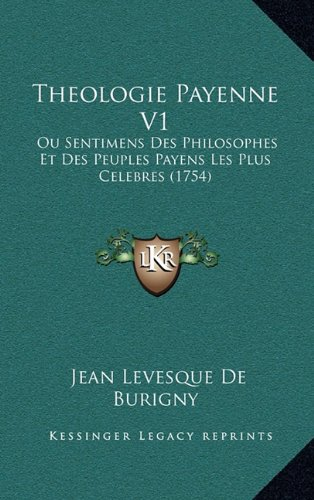 Theologie Payenne V1: Ou Sentimens Des Philosophes Et Des Peuples Payens Les Plus Ou Sentimens Des Philosophes Et Des Peuples Payens Les Plus Celebres (1754) Celebres (1754)