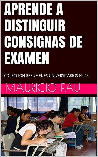 APRENDE A DISTINGUIR CONSIGNAS DE EXAMEN: COLECCIÓN RESÚMENES UNIVERSITARIOS Nº 45 por Mauricio Fau