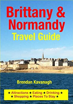 Brittany & Normandy Travel Guide - Attractions, Eating, Drinking, Shopping & Places To Stay by [Kavanagh, Brendan]