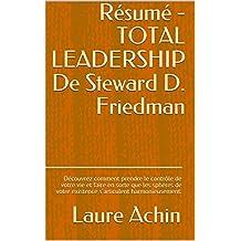 Résumé - TOTAL LEADERSHIP De Steward D. Friedman: Découvrez comment prendre le contrôle de votre vie et faire en sorte que les sphères de votre existence s'articulent harmonieusement. (French Edition)