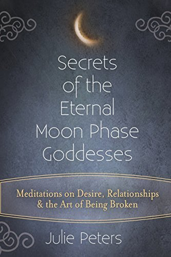 Secrets of the Eternal Moon Phase Goddess: Meditations on Desire, Relationships and the Art of Being Broken por Julie Peters