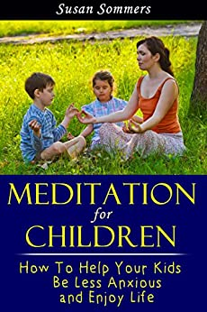 Meditation For Children: How To Help Your Kids Be Less Anxious and Enjoy Life Through Mindfulness Meditation by [Sommers, Susan]