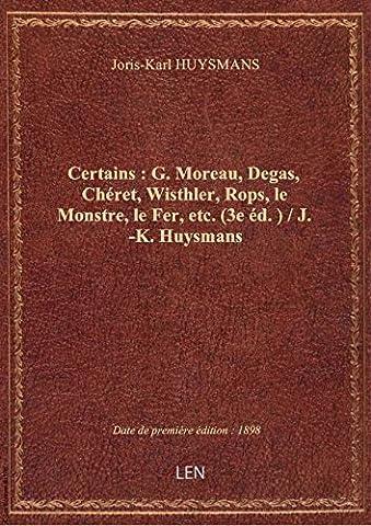 Certains : G. Moreau, Degas, Chéret, Wisthler, Rops, le Monstre, le Fer, etc. (3e éd.) / J.-K. Huysm