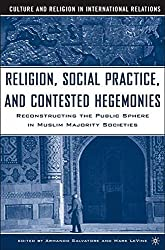 Religion, Social Practice, and Contested Hegemonies: Reconstructing the Public Sphere in Muslim Majority Societies (Culture and Religion in International Relations) by Armand Salvatore (2005-06-01)
