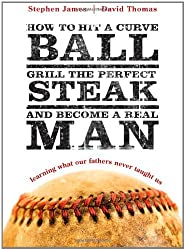 How to Hit a Curveball, Grill the Perfect Steak, and Become a Real Man: Learning What Our Fathers Never Taught Us by Stephen James (2008-04-25)