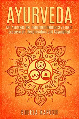 Ayurveda: Ayurveda für Anfänger | Mit Ayurveda der indischen Heilkunst zu mehr Lebenskraft, Regeneration und Gesundheit