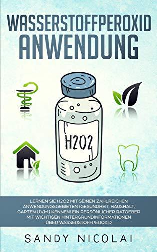 Wasserstoffperoxid Anwendung: Lernen Sie H2O2 mit seinen zahlreichen Anwendungsgebieten (Gesundheit, Haushalt, Garten u.v.m.) kennen! Ein persönlicher Ratgeber mit wichtigen Hintergrundinformationen -