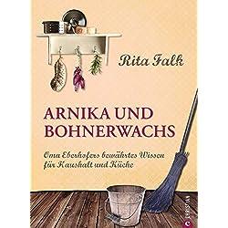 Arnika und Bohnerwachs - Oma Eberhofers Rezeptbuch mit bewährten Haushaltsmitteln von damals: Altes Wissen von früher: Das bayerische Kochbuch und Ratgeber ... für Kartoffelbrei, Fleischsalat und R...