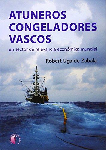 Atuneros congeladores vascos: Un sector de relevancia económica mundial (Ensayo) por Robert Ugalde Zabala