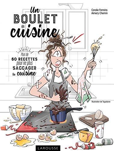 Un boulet en cuisine: Plus de 60 recettes pour ne plus saccager ta cuisine par Coralie Ferreira