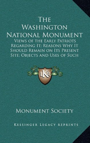 The Washington National Monument: Views of the Early Patriots Regarding It; Reasons Why It Should Remain on Its Present Site; Objects and Uses of Such