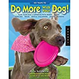 101 Ways to Do More with Your Dog: Make Your Dog a Superdog with Sports, Games, Exercises, Tricks, Mental Challenges, Crafts, and Bonding by Kyra Sundance (2010-10-01)