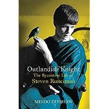 Outlandish Knight: The Byzantine Life of Steven Runciman