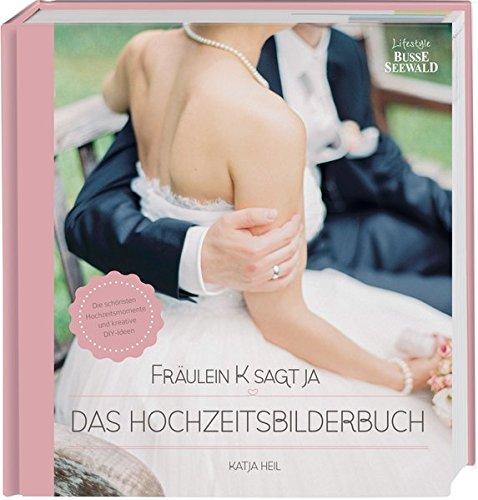 Fräulein K sagt Ja - Das Hochzeitsbilderbuch: Die schönsten Hochzeitsmomente und kreative DIY-Ideen