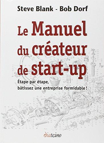 Le manuel du créateur de start-up: Etape par étape, bâtissez une entreprise formidable !