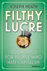 Filthy Lucre: Economics for People Who Hate Capitalism by Joseph Heath (2009-04-30)
