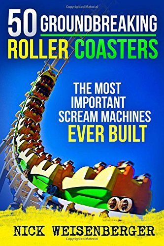 50 Groundbreaking Roller Coasters: The Most Important Scream Machines Ever Built by Nick Weisenberger (2015-06-11)