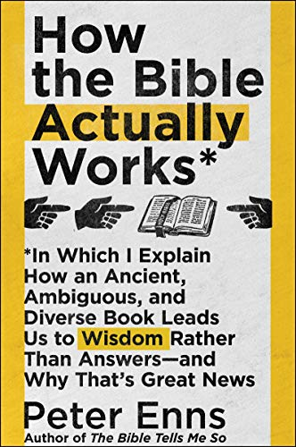 How the Bible Actually Works: In Which I Explain How An Ancient, Ambiguous, and Diverse Book Leads Us to Wisdom Rather Than Answers—and Why That's Great ... That's Great News (English Edition)