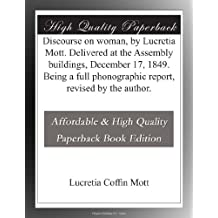 Discourse on woman, by Lucretia Mott. Delivered at the Assembly buildings, December 17, 1849. Being a full phonographic report, revised by the author.
