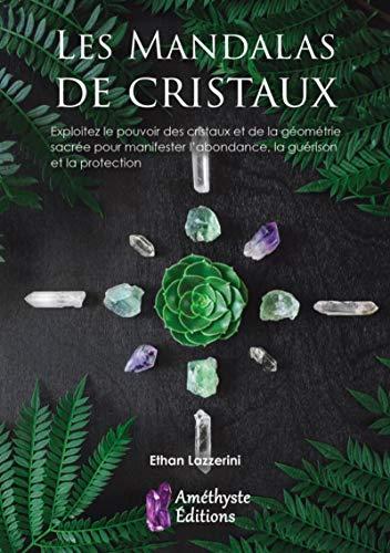 Les mandalas de cristaux: Exploitez le pouvoir des cristaux pour manifester l'abondance et la protection par  Ethan LAZZERINI