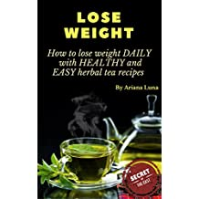 LOSE WEIGHT: How to lose weight DAILY with HEALTHY and EASY  herbal tea recipes (Weight loss Book 1) (English Edition)
