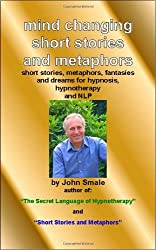 Mind Changing Short Stories & Metaphors: For Hypnosis, Hypnotherapy & Nlp: For Hypnosis, Hypnotherapy and NLP by John Smale (2008-09-10)