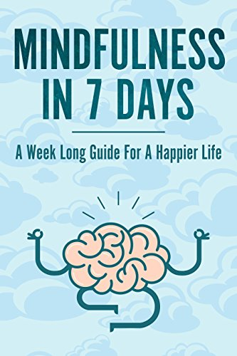Mindfulness In 7 Days: A Mindfulness Beginners Guide For A Happier, More Present and Fulfilled Life (English Edition)