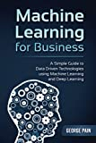 Machine Learning for Business: A Simple Guide to Data Driven Technologies using Machine Learning and Deep Learning