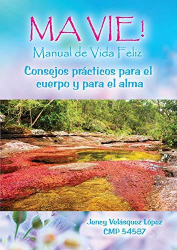 MA VIE: Manual de vida feliz: Medicina para el cuerpo y para el alma por Jency Velásquez López