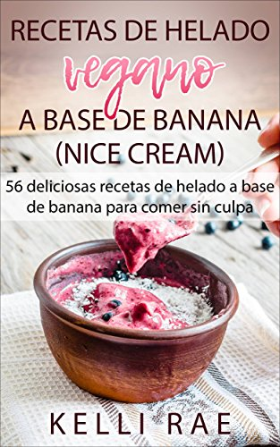 Recetas de helado vegano a base de banana (Nice Cream): 56 deliciosas recetas de helado a base de banana para comer sin culpa por Kelli Rae