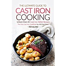 The Ultimate Guide to Cast Iron Cooking: Unlock Over 25 Cast Iron Skillet Recipes - The Only Cast Iron Cookbook You Will Ever Need (English Edition)